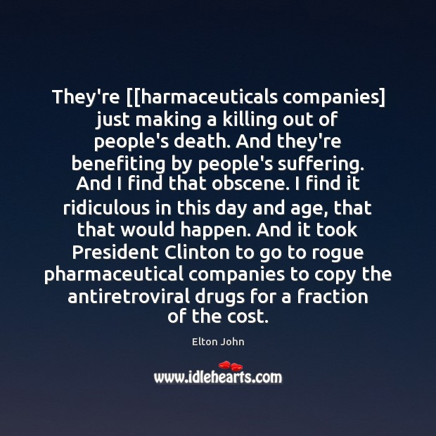 They're [[harmaceuticals companies] just making a killing out of people's death. And Elton John Picture Quote