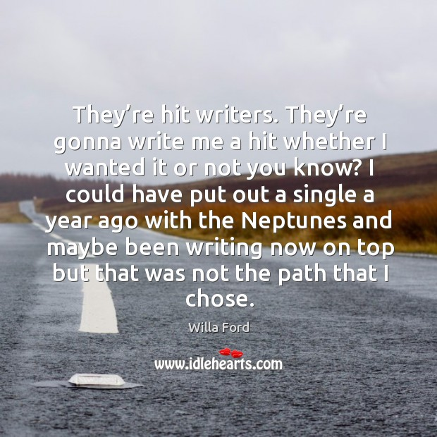 They're hit writers. They're gonna write me a hit whether I wanted it or not you know? Image
