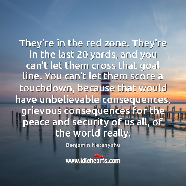 They're in the red zone. They're in the last 20 yards, and you Benjamin Netanyahu Picture Quote