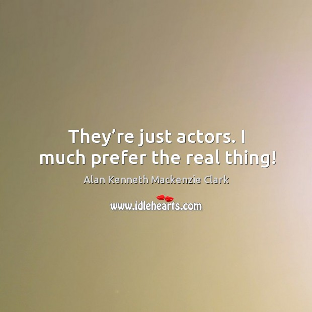Image, They're just actors. I much prefer the real thing!