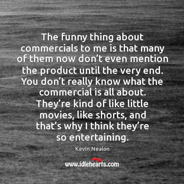 Image, They're kind of like little movies, like shorts, and that's why I think they're so entertaining.