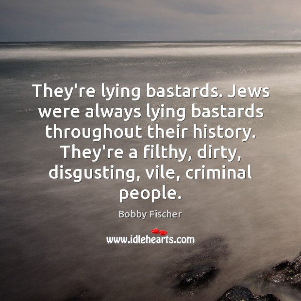 They're lying bastards. Jews were always lying bastards throughout their history. They're Bobby Fischer Picture Quote