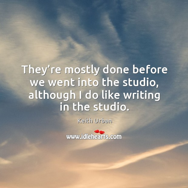 They're mostly done before we went into the studio, although I do like writing in the studio. Keith Urban Picture Quote