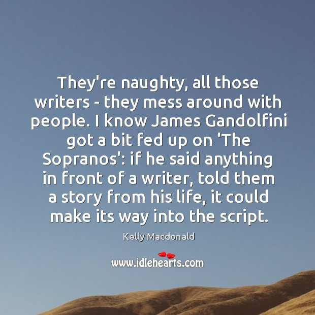 They're naughty, all those writers – they mess around with people. I Image