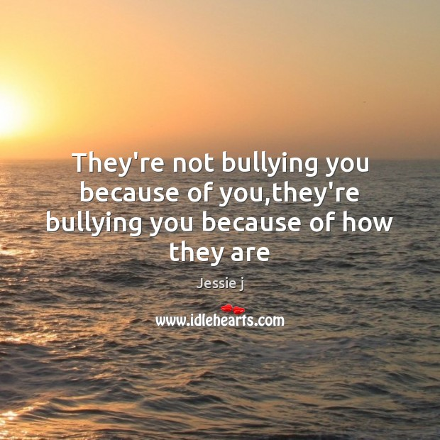 They're not bullying you because of you,they're bullying you because of how they are Image