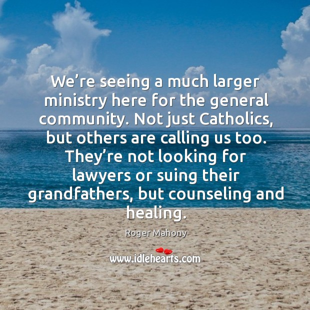 They're not looking for lawyers or suing their grandfathers, but counseling and healing. Roger Mahony Picture Quote