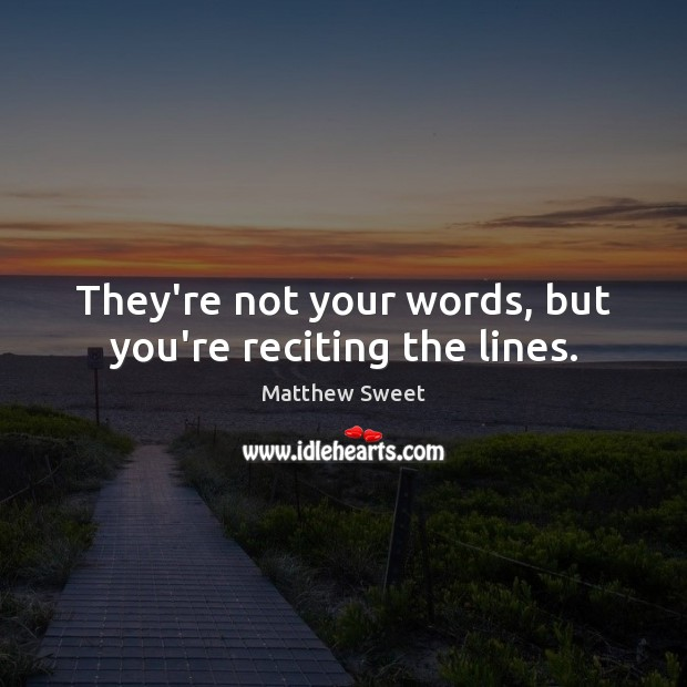 They're not your words, but you're reciting the lines. Image