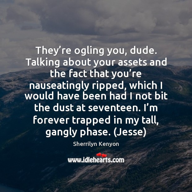 They're ogling you, dude. Talking about your assets and the fact Image