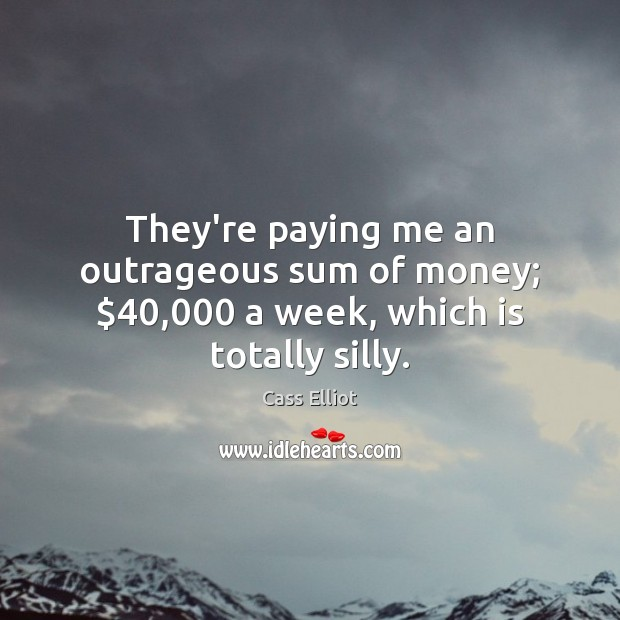 They're paying me an outrageous sum of money; $40,000 a week, which is totally silly. Image