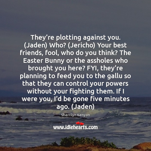 They're plotting against you. (Jaden) Who? (Jericho) Your best friends, fool, Sherrilyn Kenyon Picture Quote