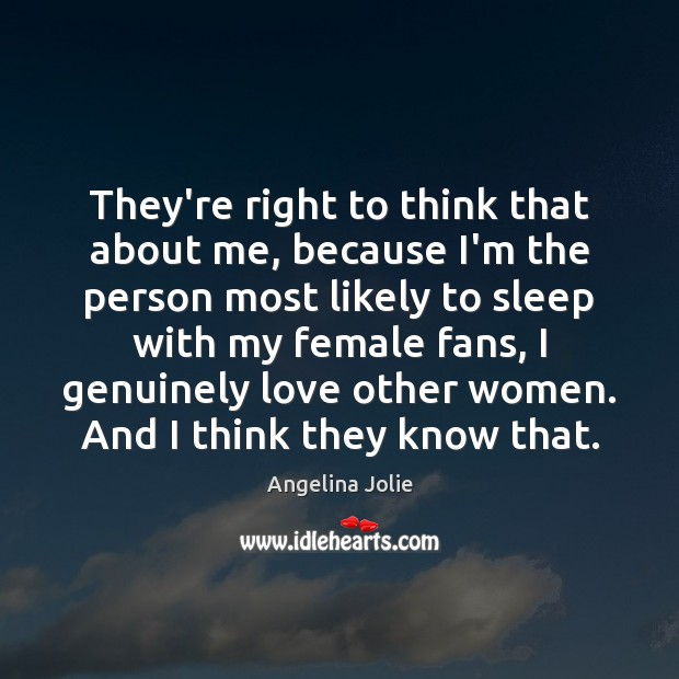 Image, They're right to think that about me, because I'm the person most