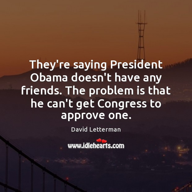 Image, They're saying President Obama doesn't have any friends. The problem is that
