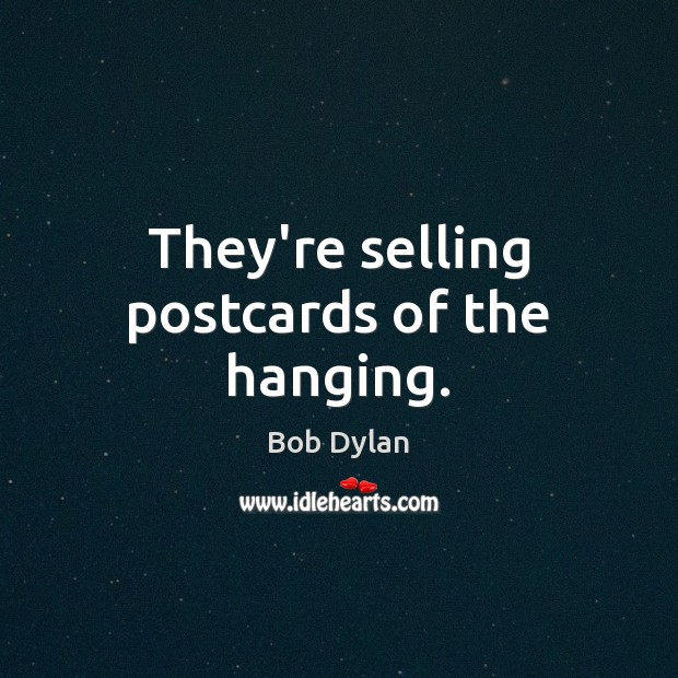 They're selling postcards of the hanging. Bob Dylan Picture Quote