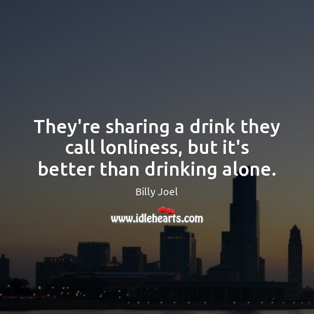 They're sharing a drink they call lonliness, but it's better than drinking alone. Billy Joel Picture Quote