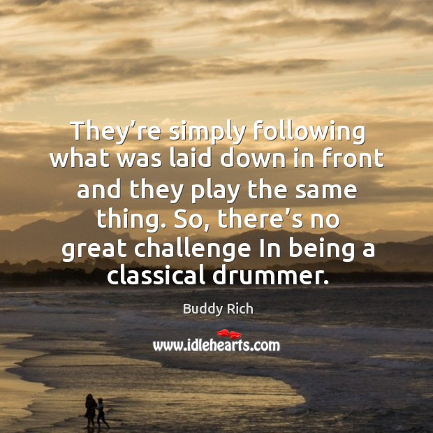 They're simply following what was laid down in front and they play the same thing. Buddy Rich Picture Quote