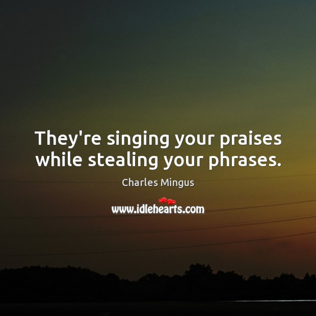 They're singing your praises while stealing your phrases. Image