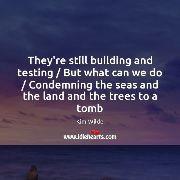 They're still building and testing / But what can we do / Condemning the Kim Wilde Picture Quote