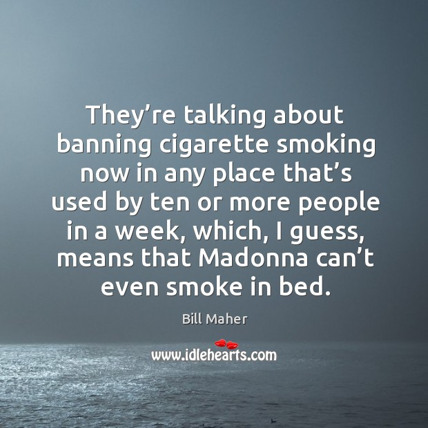 Image, They're talking about banning cigarette smoking now in any place that's used by ten or