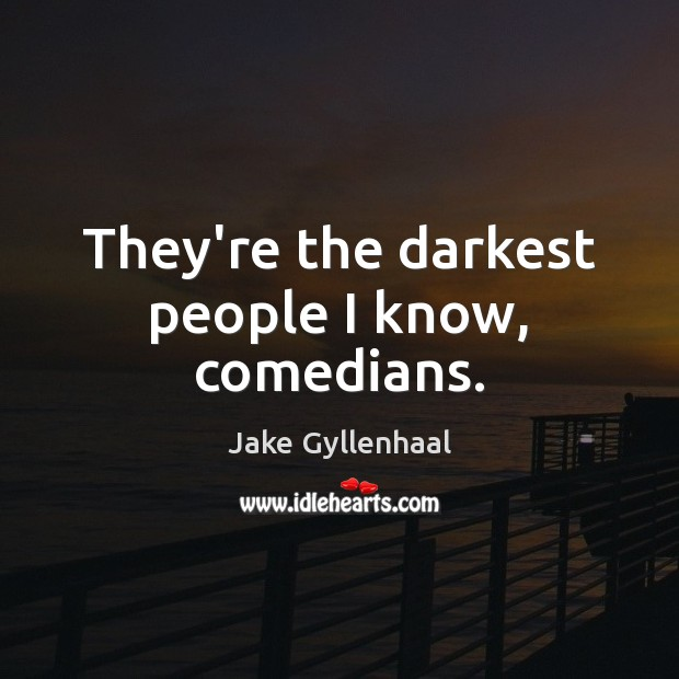 They're the darkest people I know, comedians. Jake Gyllenhaal Picture Quote