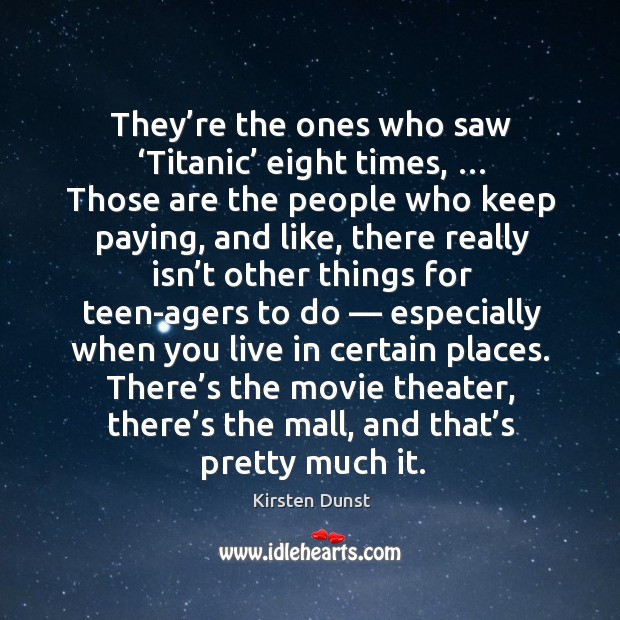 They're the ones who saw 'titanic' eight times, … those are the people who keep paying, and like Image