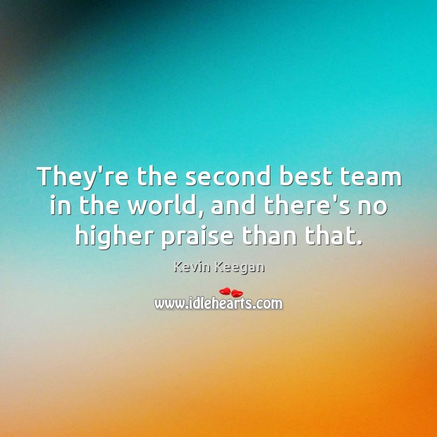 They're the second best team in the world, and there's no higher praise than that. Kevin Keegan Picture Quote