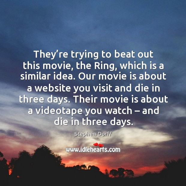 They're trying to beat out this movie, the ring, which is a similar idea. Image