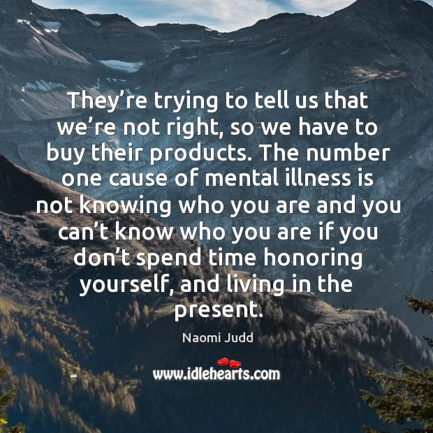 They're trying to tell us that we're not right, so we have to buy their products. Naomi Judd Picture Quote