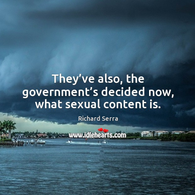 They've also, the government's decided now, what sexual content is. Richard Serra Picture Quote