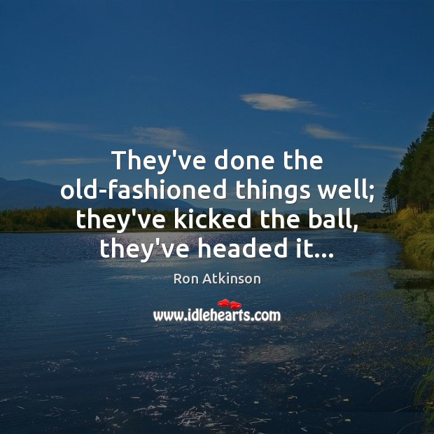 They've done the old-fashioned things well; they've kicked the ball, they've headed it… Image