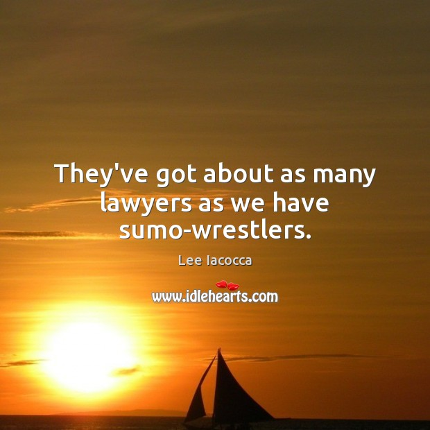 They've got about as many lawyers as we have sumo-wrestlers. Lee Iacocca Picture Quote
