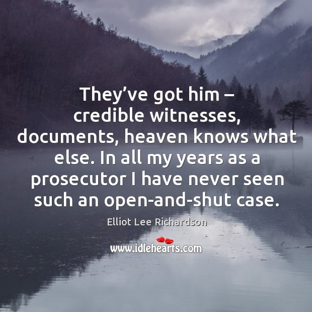 They've got him – credible witnesses, documents, heaven knows what else. Image