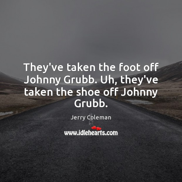 They've taken the foot off Johnny Grubb. Uh, they've taken the shoe off Johnny Grubb. Image