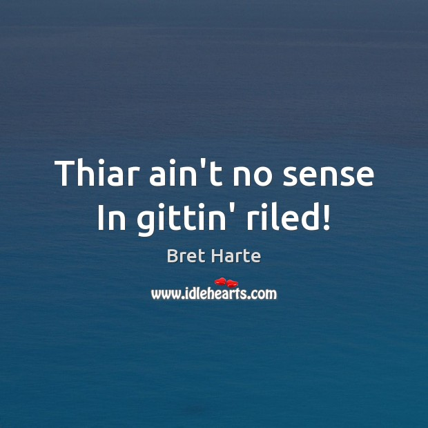 Thiar ain't no sense In gittin' riled! Image