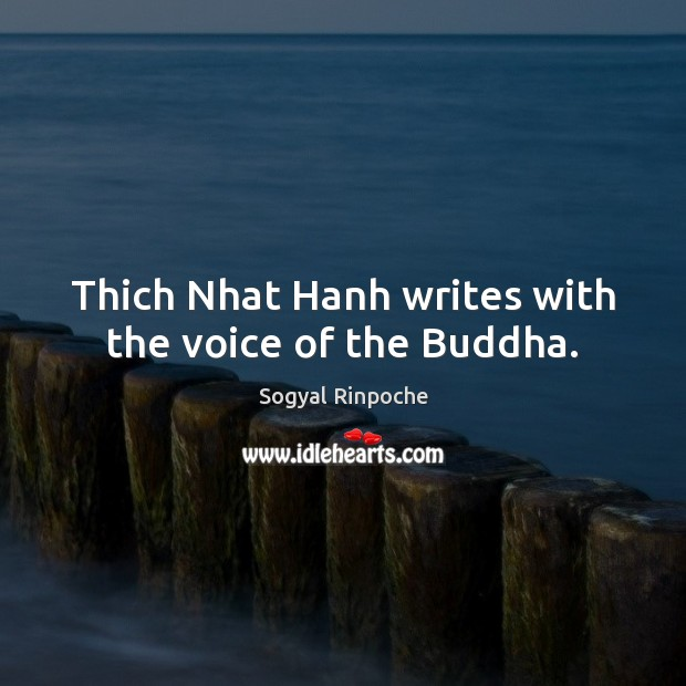 Thich Nhat Hanh writes with the voice of the Buddha. Sogyal Rinpoche Picture Quote