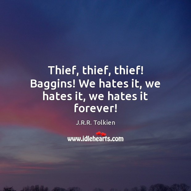 Thief, thief, thief! Baggins! We hates it, we hates it, we hates it forever! Image