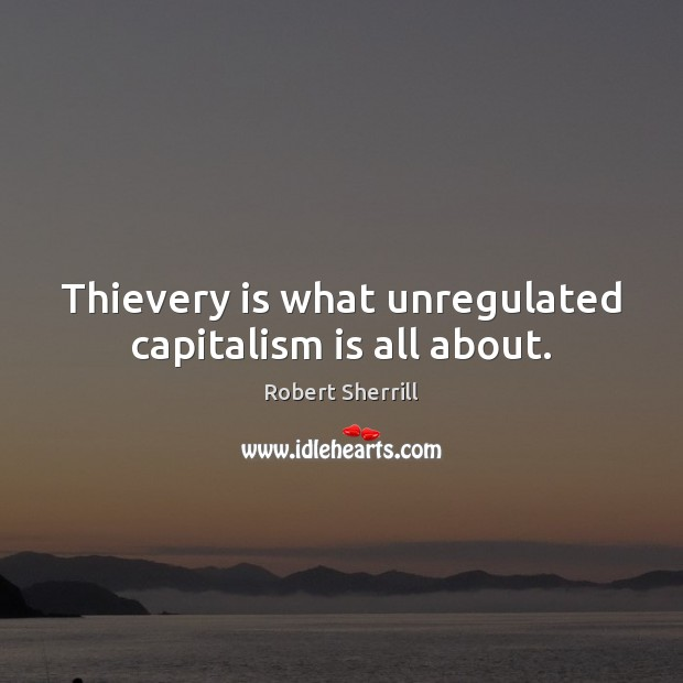 Thievery is what unregulated capitalism is all about. Capitalism Quotes Image