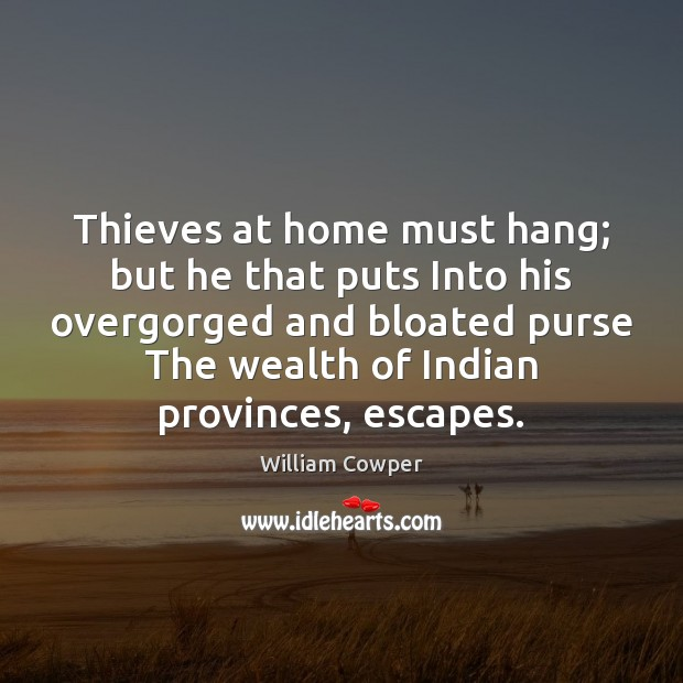 Thieves at home must hang; but he that puts Into his overgorged William Cowper Picture Quote