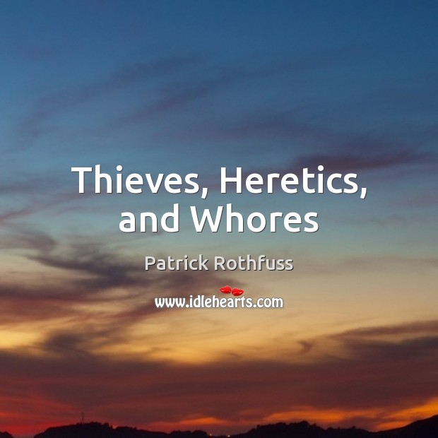 Thieves, Heretics, and Whores Patrick Rothfuss Picture Quote