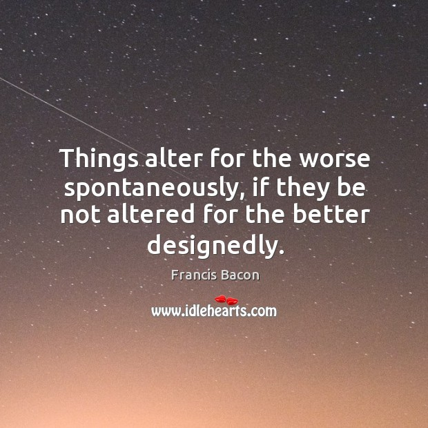 Things alter for the worse spontaneously, if they be not altered for Image
