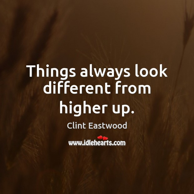 Things always look different from higher up. Clint Eastwood Picture Quote