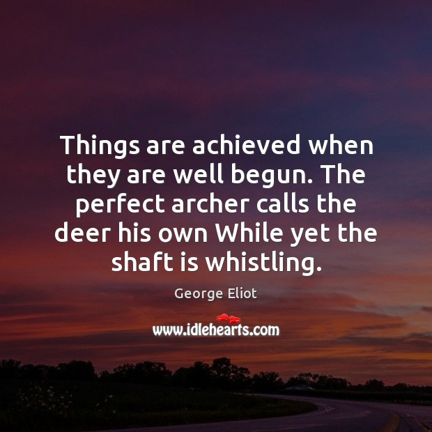 Image, Things are achieved when they are well begun. The perfect archer calls
