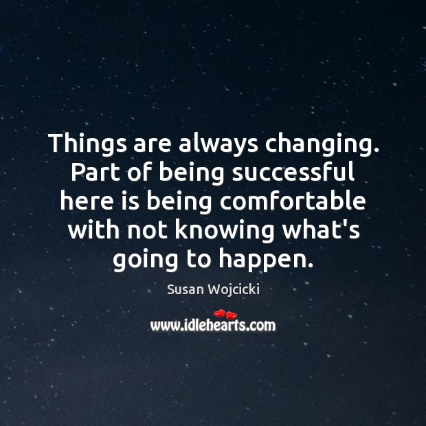 Things are always changing. Part of being successful here is being comfortable Susan Wojcicki Picture Quote