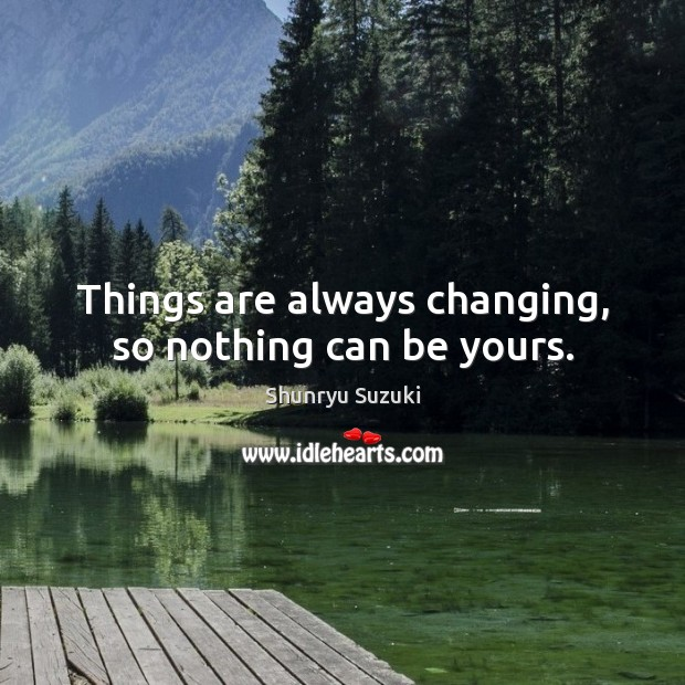 Image, Things are always changing, so nothing can be yours.