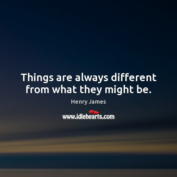 Things are always different from what they might be. Image