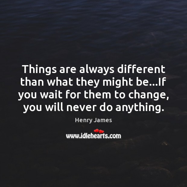 Things are always different than what they might be…If you wait Henry James Picture Quote