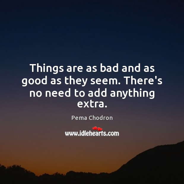 Things are as bad and as good as they seem. There's no need to add anything extra. Image