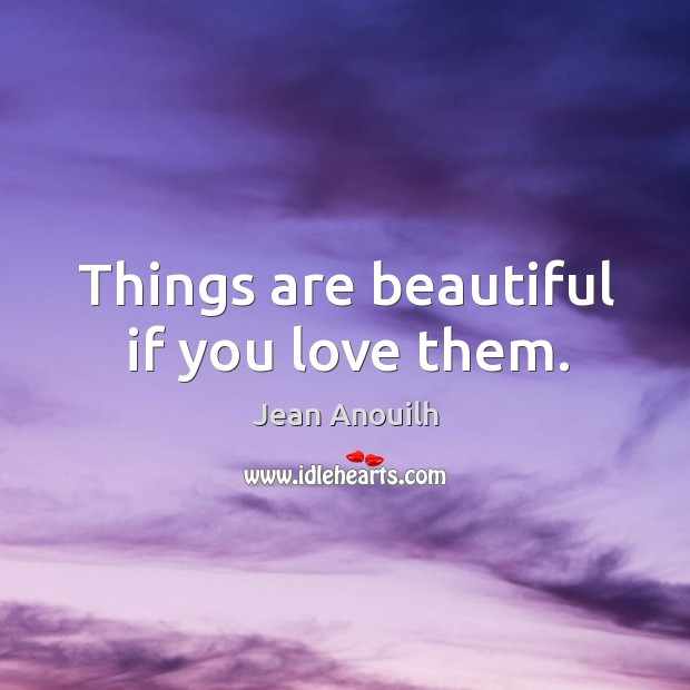 Things are beautiful if you love them. Image