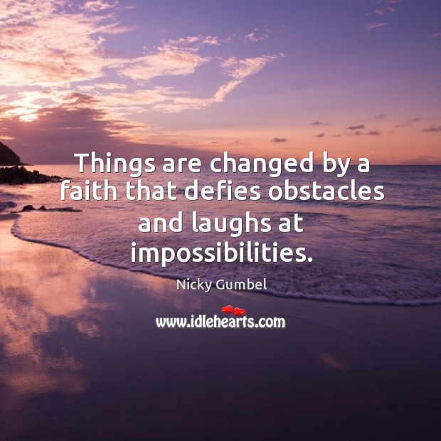Things are changed by a faith that defies obstacles and laughs at impossibilities. Image