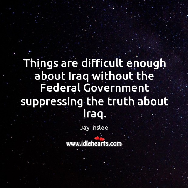 Things are difficult enough about iraq without the federal government suppressing the truth about iraq. Image