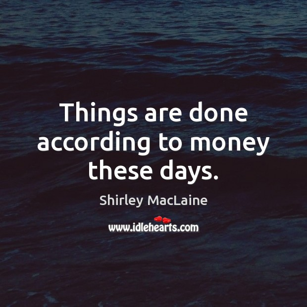 Things are done according to money these days. Shirley MacLaine Picture Quote